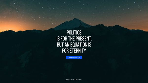 QUOTES BY Quote - Politics is for the present, but an equation is for eternity. Albert Einstein