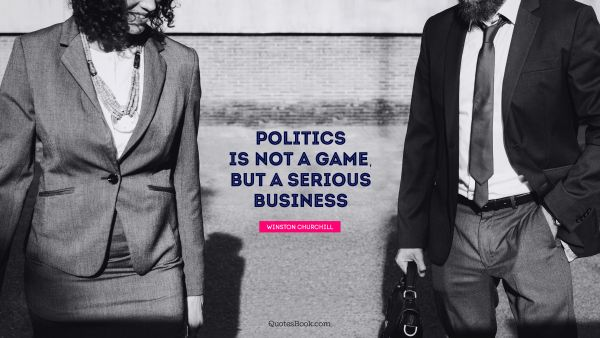 QUOTES BY Quote - Politics is not a game, but a serious business. Winston Churchill