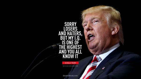 QUOTES BY Quote - Sorry losers and haters, but my I.Q. is one of the highest and you all know it. Donald Trump