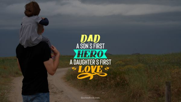 Dad a son`s first hero a daughter`s first love