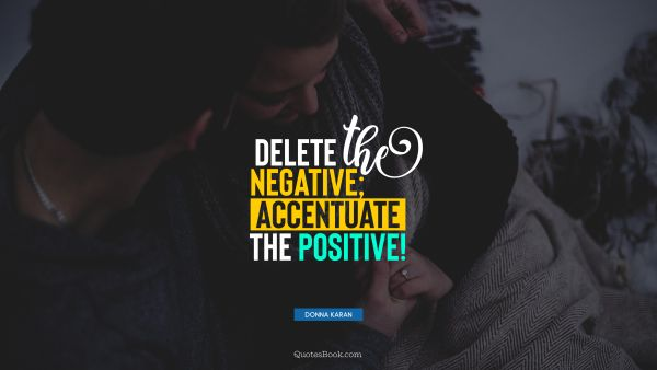 Delete the negative; accentuate the positive!