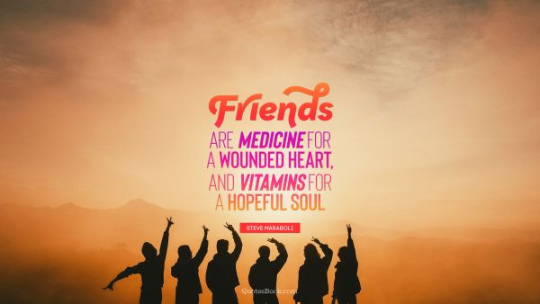Friends are medicine for a wounded heart, and vitamins for a hopeful soul