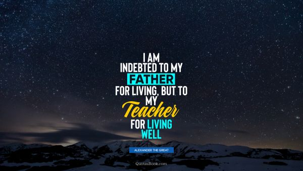 I am indebted to my father for living, but to my teacher for living well