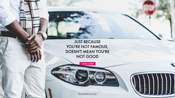 Just because you're not famous, doesn't mean you're not good