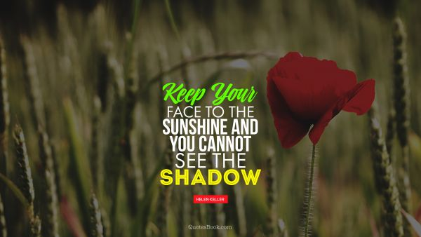 QUOTES BY Quote - Keep your face to the sunshine and you cannot see the shadow. Helen Keller