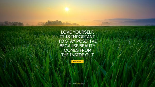 Love yourself. It is important to stay positive because beauty comes from the inside out