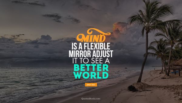 Mind is a flexible mirror adjust it to see a better world