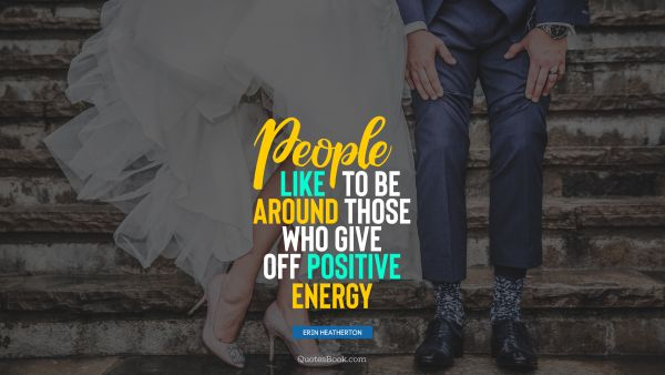People like to be around those who give off positive energy