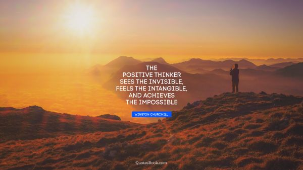 The positive thinker sees the invisible, feels the intangible, and achieves the impossible