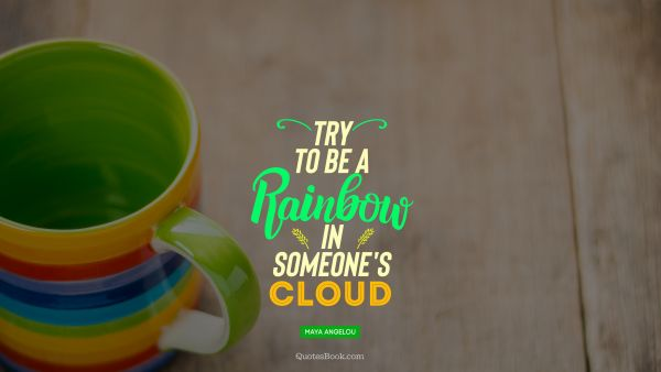 Positive Quote - Try to  be a rainbow  in someone's cloud. Maya Angelou
