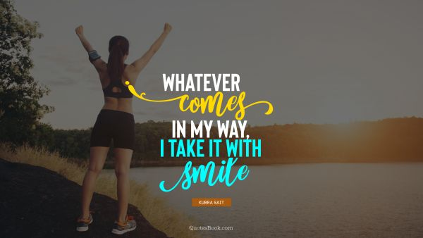 Positive Quote - Whatever comes in my way, I take it with smile. Kubra Sait