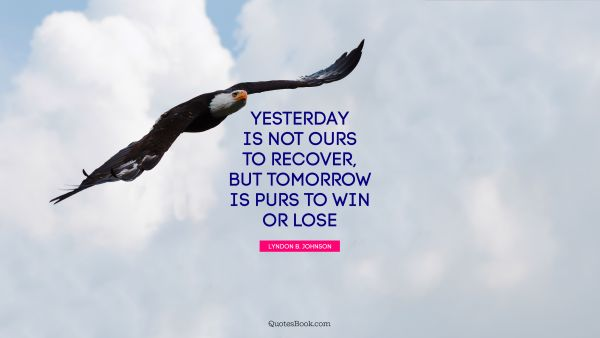 Yesterday is not ours to recover, but tomorrow is purs to win or lose