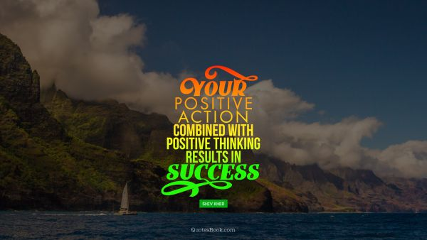 Positive Quote - Your positive action combined with positive thinking results in success. Shiv Khera