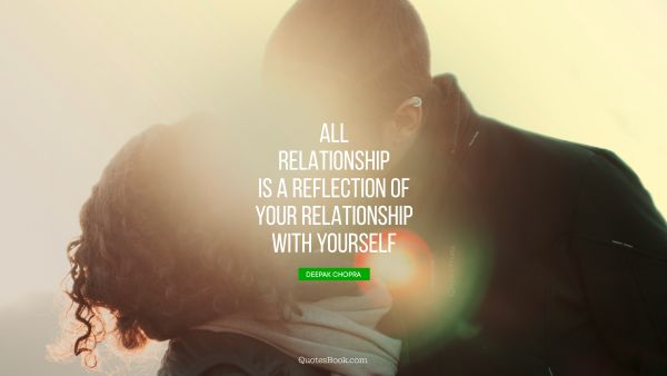 Relationship Quote - All relationship is a reflection of your relationship with yourself. Deepak Chopra