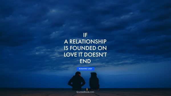 If a relationship is founded on love it doesn't end