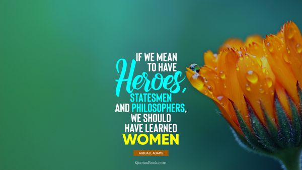 If we mean to have heroes, statesmen and philosophers, we should have learned women