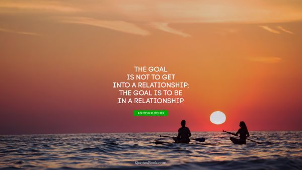 QUOTES BY Quote - The goal is not to get into a relationship; the goal is to be in a relationship. Ashton Kutcher