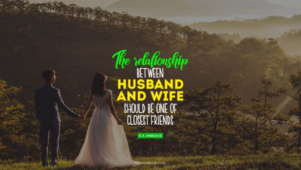 Relationship Quote - The relationship between husband and wife should be one of closest friends. Bhimrao Ramji Ambedkar
