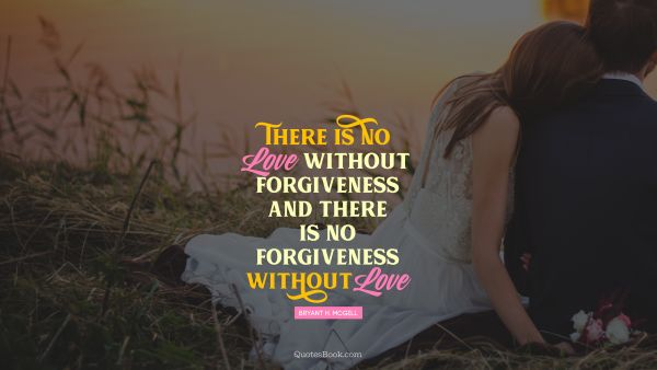 Relationship Quote - There is no love without forgiveness, and there is no forgiveness without love. Bryant H. McGill