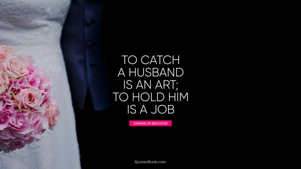 To catch a husband is an art; to hold him is a job