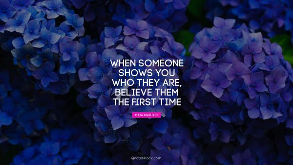 QUOTES BY Quote - When someone shows you who they are, believe them the first time. Maya Angelou