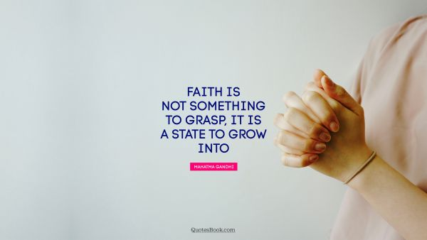 Religion Quote - Faith is not something to grasp, it is a state to grow into. Mahatma Gandhi