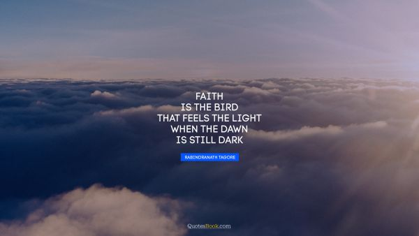 Religion Quote - Faith is the bird that feels the light when the dawn is still dark. Rabindranath Tagore