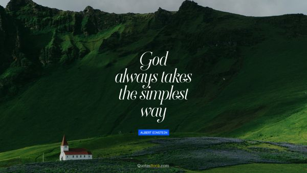 Religion Quote - God always takes the simplest way. Albert Einstein