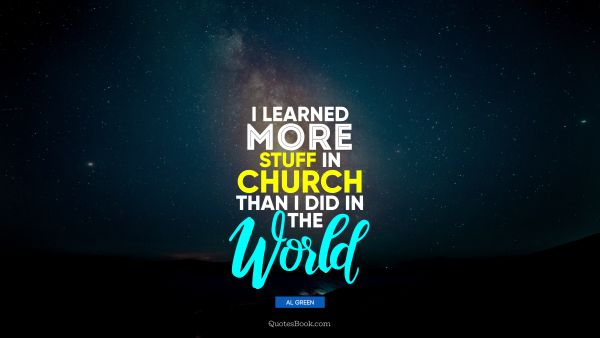 I learned more stuff in church than I did in the world