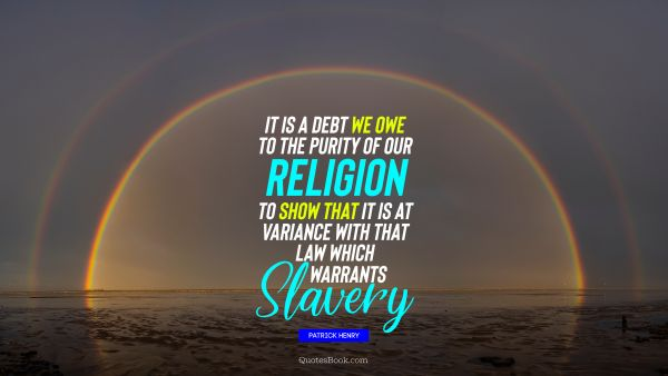 Religion Quote - It is a debt we owe to the purity of our religion to show that it is at variance with that law which warrants slavery. Patrick Henry