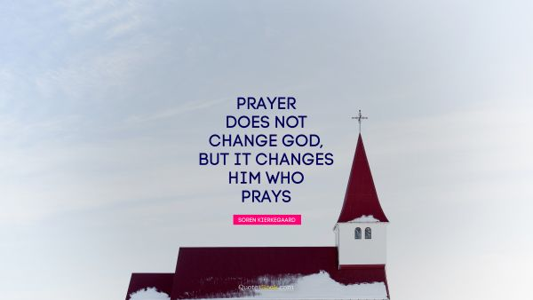 Religion Quote - Prayer does not change God, but it changes him who prays. Soren Kierkegaard