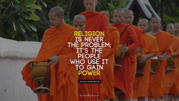Religion is never the problem; It's the people who use it to gain power