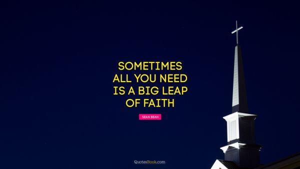 Religion Quote - Sometimes all you need is a big leap of faith. Sean Bean