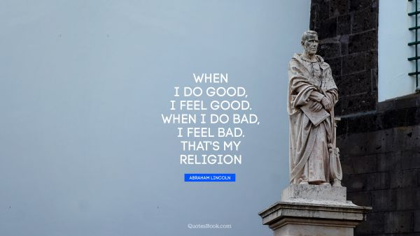 QUOTES BY Quote - When I do good, I feel good. When I do bad, I feel bad. That's my religion. Abraham Lincoln
