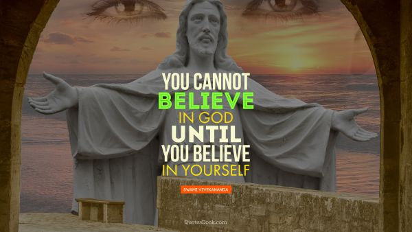 You cannot believe  in God until you believe in yourself