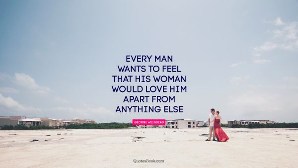 Every man wants to feel that his woman would love him apart from anything else