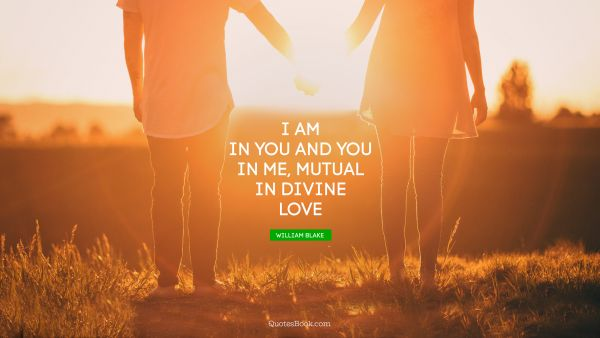 Search Results Quote - I am in you and you in me, mutual in divine love. William Blake