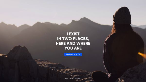 I exist in two places, here and where you are