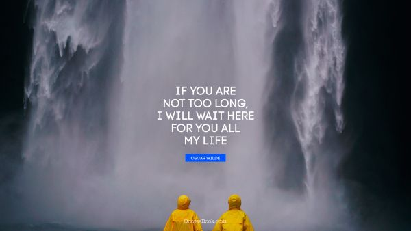 QUOTES BY Quote - If you are not too long, I will wait here for you all my life. Oscar Wilde