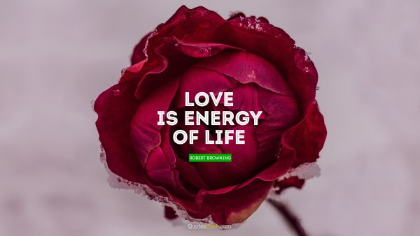 Romantic Quote - Love is energy of life. Robert Browning