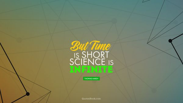 Science Quote - But time is short, science is infinite. Thomas Hardy