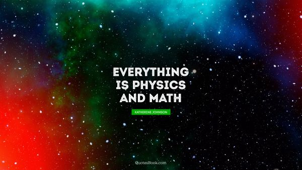 Everything is physics and math