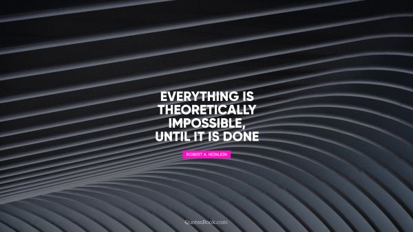 Science Quote - Everything is theoretically impossible, until it is done. Robert A. Heinlein