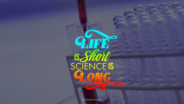 Life is short science is long
