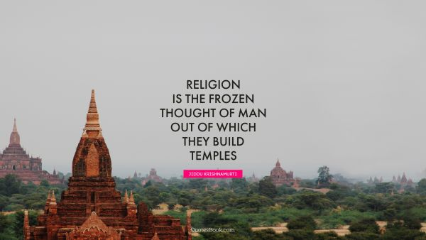 Religion is the frozen thought of man out of which they build temples