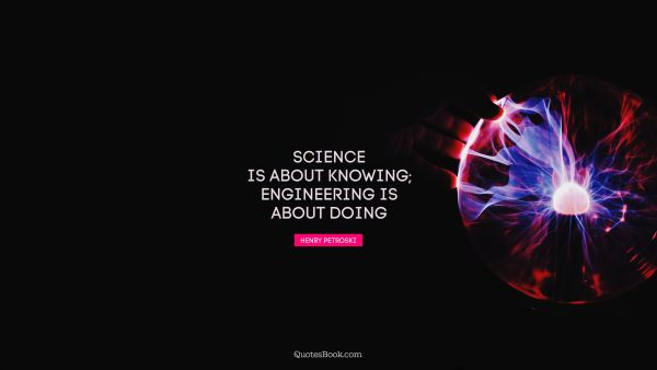 Search Results Quote - Science is about knowing; engineering is about doing. Henry Petroski