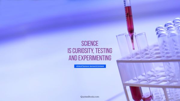 POPULAR QUOTES Quote - Science is curiosity, testing and experimenting. Venkatraman Ramakrishnan