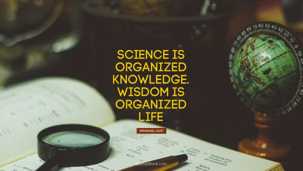 Science Quote - Science is organized knowledge. Wisdom is organized life. Immanuel Kant