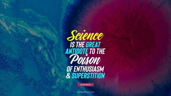 QUOTES BY Quote - Science is the great antidote to the poison of enthusiasm and superstition. Adam Smith