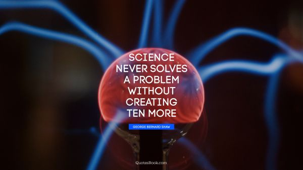 Search Results Quote - Science never solves a problem without creating ten more. George Bernard Shaw